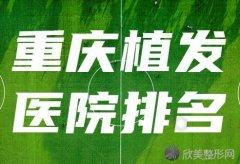 2020-2021重庆正规植发医院排名名单前四一览